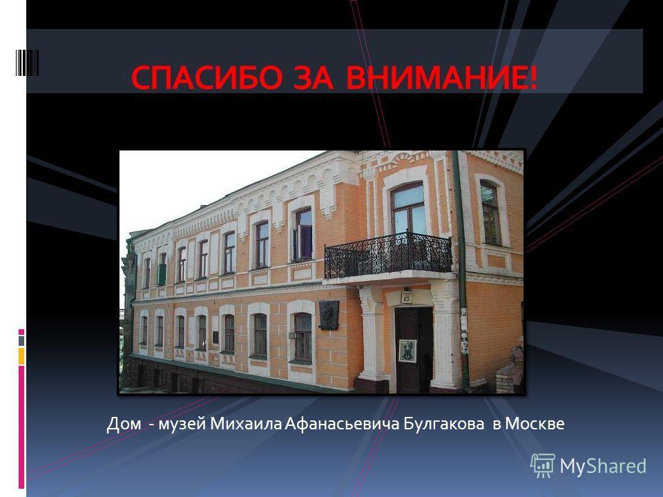 Дом - музей Михаила Афанасьевича Булгакова в Москве СПАСИБО ЗА ВНИМАНИЕ!