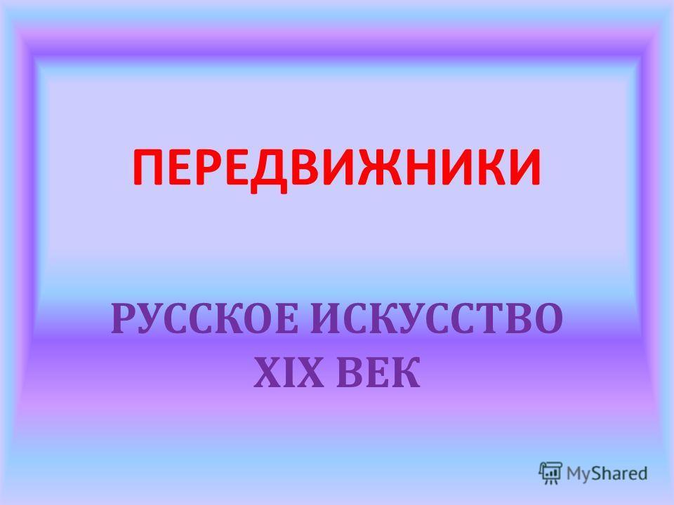 ПЕРЕДВИЖНИКИ РУССКОЕ ИСКУССТВО XIX ВЕК