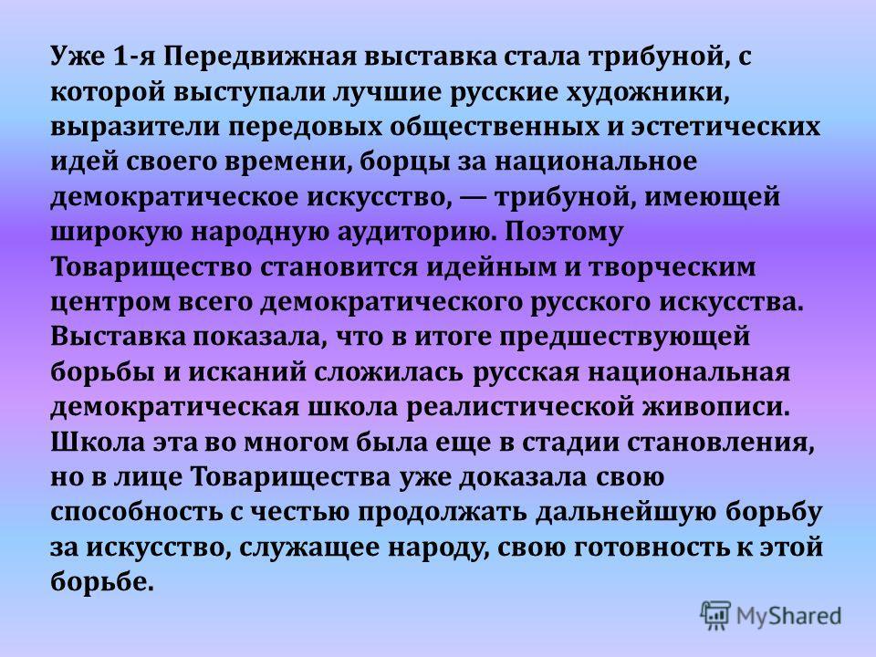 Уже 1-я Передвижная выставка стала трибуной, с которой выступали лучшие русские художники, выразители передовых общественных и эстетических идей своего времени, борцы за национальное демократическое искусство, трибуной, имеющей широкую народную аудит