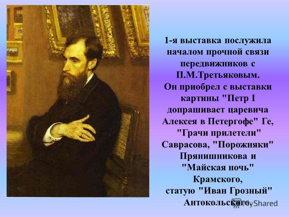 1-я выставка послужила началом прочной связи передвижников с П.М.Третьяковым. Он приобрел с выставки картины