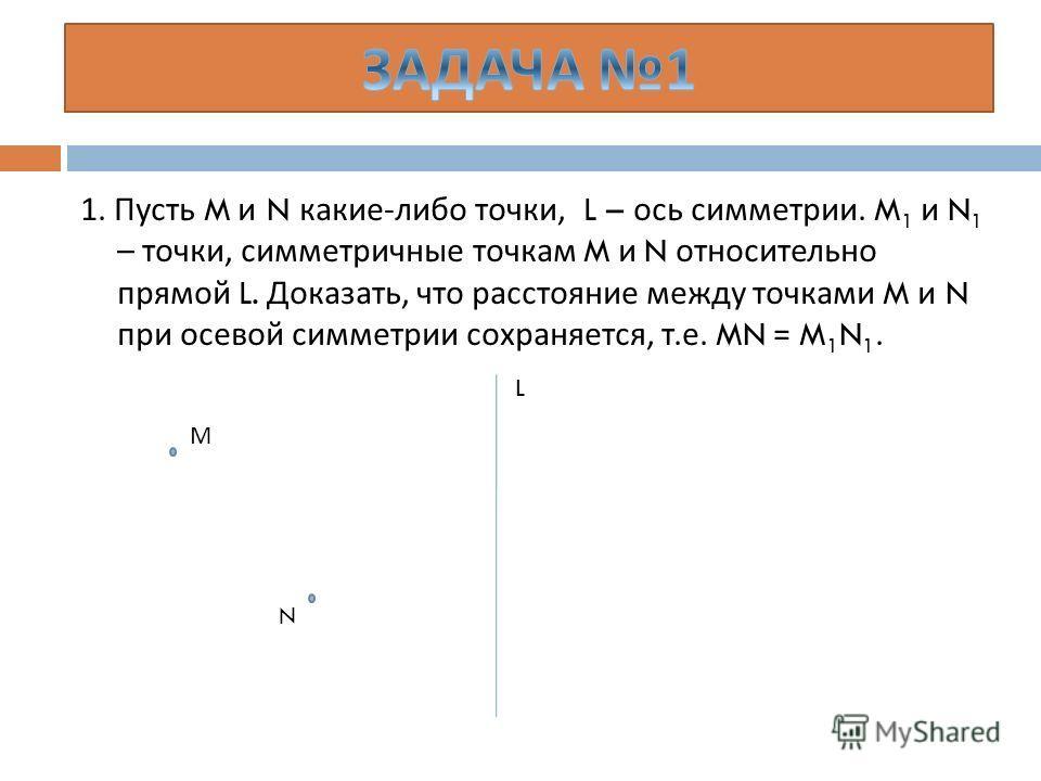 1. Пусть M и N какие - либо точки, L – ось симметрии. M 1 и N 1 – точки, симметричные точкам M и N относительно прямой L. Доказать, что расстояние между точками M и N при осевой симметрии сохраняется, т. е. MN = M 1 N 1. М N L