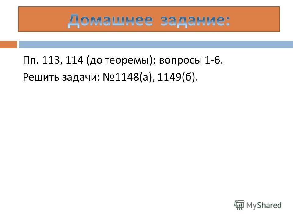 Пп. 113, 114 ( до теоремы ); вопросы 1-6. Решить задачи : 1148( а ), 1149( б ).