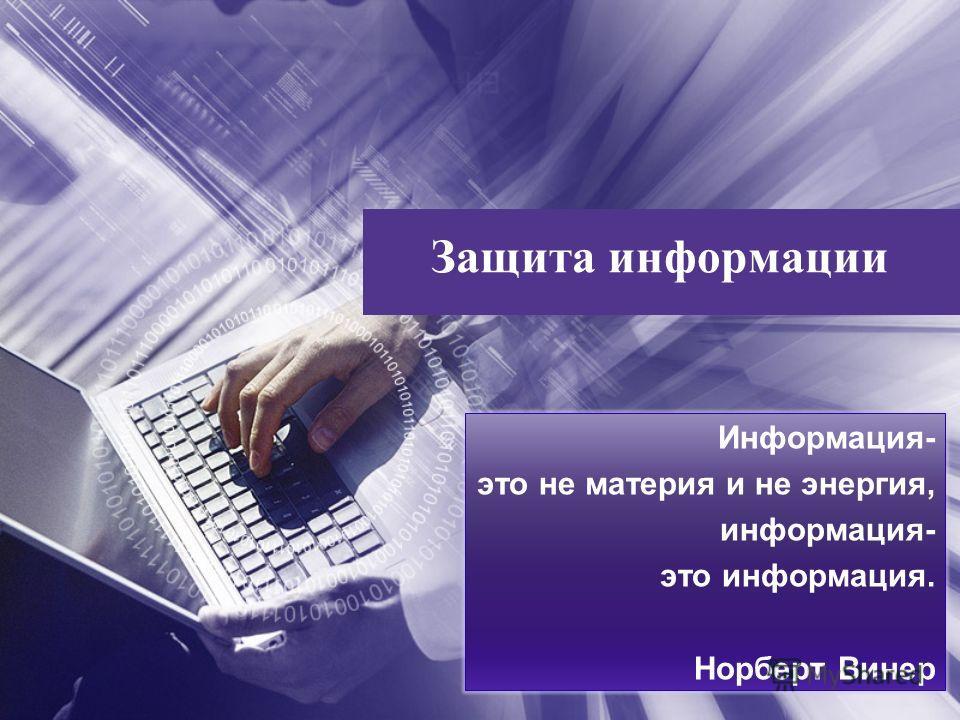 Информация- это не материя и не энергия, информация- это информация. Норберт Винер Защита информации
