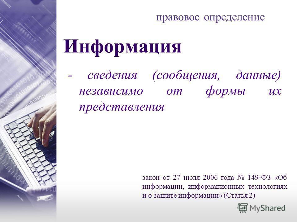 правовое определение - сведения (сообщения, данные) независимо от формы их представления Информация закон от 27 июля 2006 года 149-ФЗ «Об информации, информационных технологиях и о защите информации» (Статья 2)