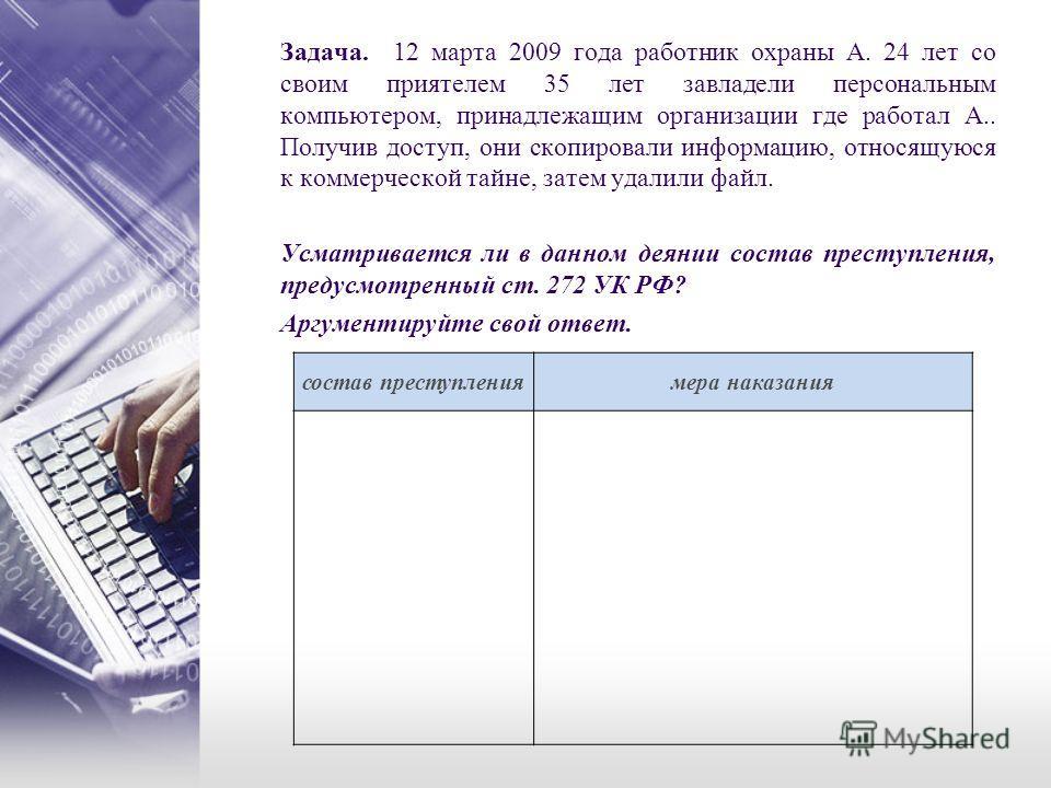Задача. 12 марта 2009 года работник охраны А. 24 лет со своим приятелем 35 лет завладели персональным компьютером, принадлежащим организации где работал А.. Получив доступ, они скопировали информацию, относящуюся к коммерческой тайне, затем удалили ф