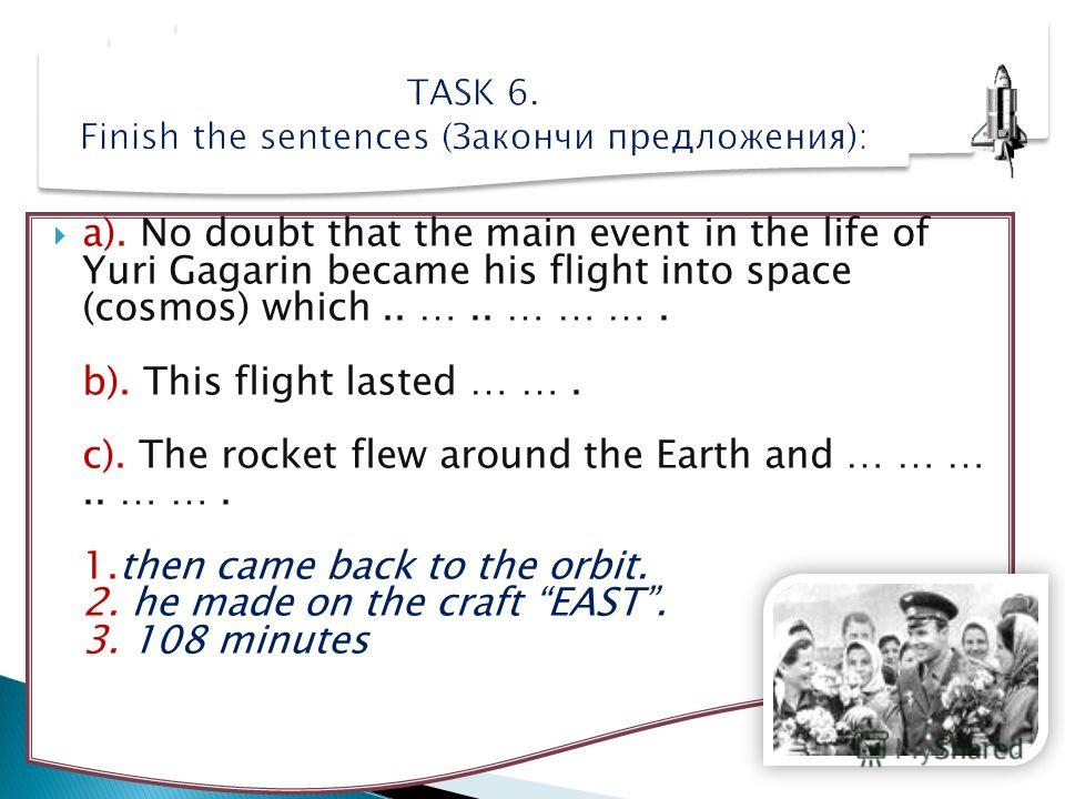 a). No doubt that the main event in the life of Yuri Gagarin became his flight into space (cosmos) which.. ….. … … …. b). This flight lasted … …. c). The rocket flew around the Earth and … … ….. … …. 1.then came back to the orbit. 2. he made on the c