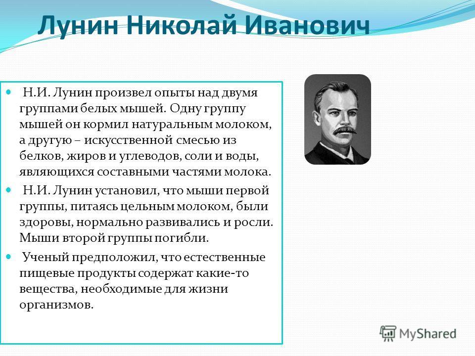 Лунин Николай Иванович Н.И. Лунин произвел опыты над двумя группами белых мышей. Одну группу мышей он кормил натуральным молоком, а другую – искусственной смесью из белков, жиров и углеводов, соли и воды, являющихся составными частями молока. Н.И. Лу