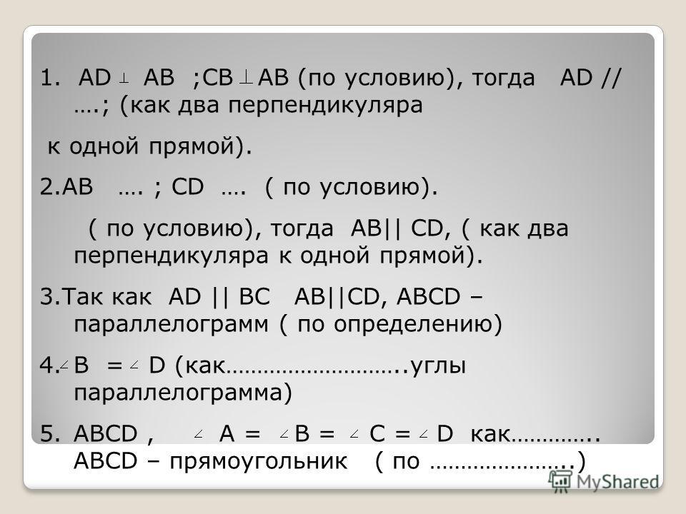 1. AD AB ;CB AB (по условию), тогда AD // ….; (как два перпендикуляра к одной прямой). 2.AB …. ; CD …. ( по условию). ( по условию), тогда AB|| CD, ( как два перпендикуляра к одной прямой). 3.Так как AD || BC AB||CD, ABCD – параллелограмм ( по опреде