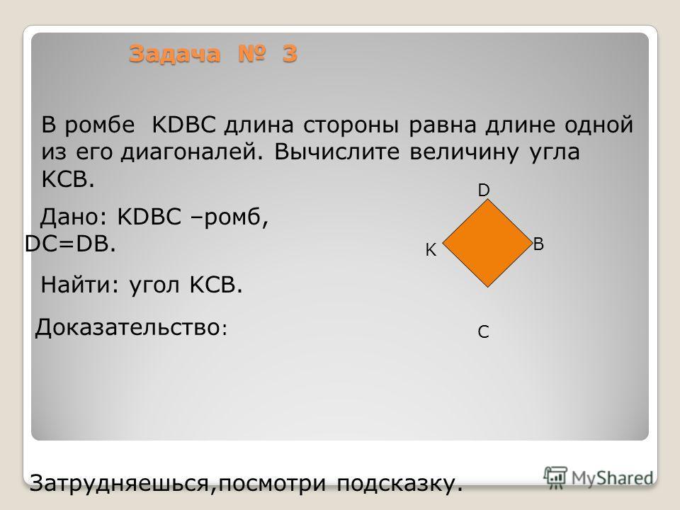 Задача 3 Дано: KDBC –ромб, DC=DB. Найти: угол KCB. В ромбе KDBC длина стороны равна длине одной из его диагоналей. Вычислите величину угла KCB. Доказательство : Затрудняешься,посмотри подсказку. D B K C