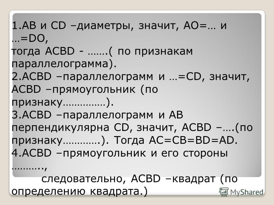 1.AB и CD –диаметры, значит, AO=… и …=DO, тогда ACBD - …….( по признакам параллелограмма). 2.ACBD –параллелограмм и …=CD, значит, ACBD –прямоугольник (по признаку……………). 3.ACBD –параллелограмм и AB перпендикулярна CD, значит, ACBD –….(по признаку…………