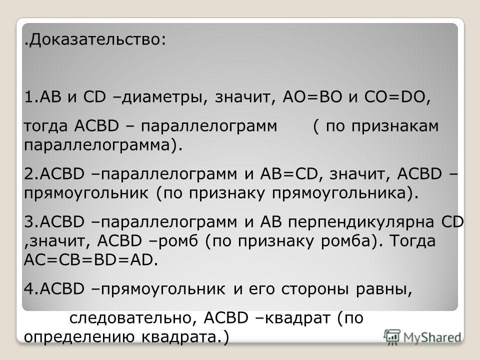 .Доказательство: 1.AB и CD –диаметры, значит, AO=BO и CO=DO, тогда ACBD – параллелограмм ( по признакам параллелограмма). 2.ACBD –параллелограмм и AB=CD, значит, ACBD – прямоугольник (по признаку прямоугольника). 3.ACBD –параллелограмм и AB перпендик