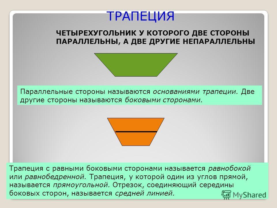 ТРАПЕЦИЯ ЧЕТЫРЕХУГОЛЬНИК У КОТОРОГО ДВЕ СТОРОНЫ ПАРАЛЛЕЛЬНЫ, А ДВЕ ДРУГИЕ НЕПАРАЛЛЕЛЬНЫ Параллельные стороны называются основаниями трапеции. Две другие стороны называются боковыми сторонами. Трапеция с равными боковыми сторонами называется равнобоко