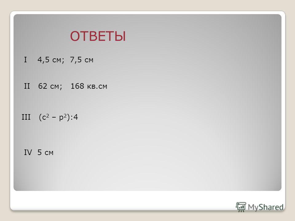 ОТВЕТЫ I 4,5 см; 7,5 см II 62 см; 168 кв.см IV 5 см III (c 2 – p 2 ):4