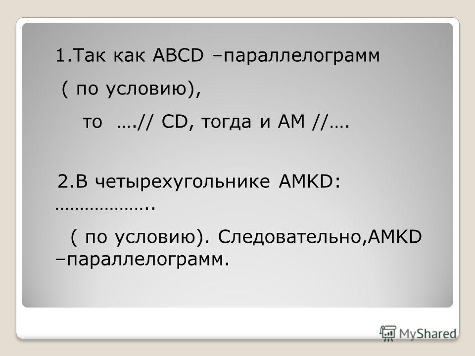 1.Так как ABCD –параллелограмм ( по условию), то ….// CD, тогда и AM //…. 2.В четырехугольнике AMKD: ……………….. ( по условию). Следовательно,AMKD –параллелограмм.