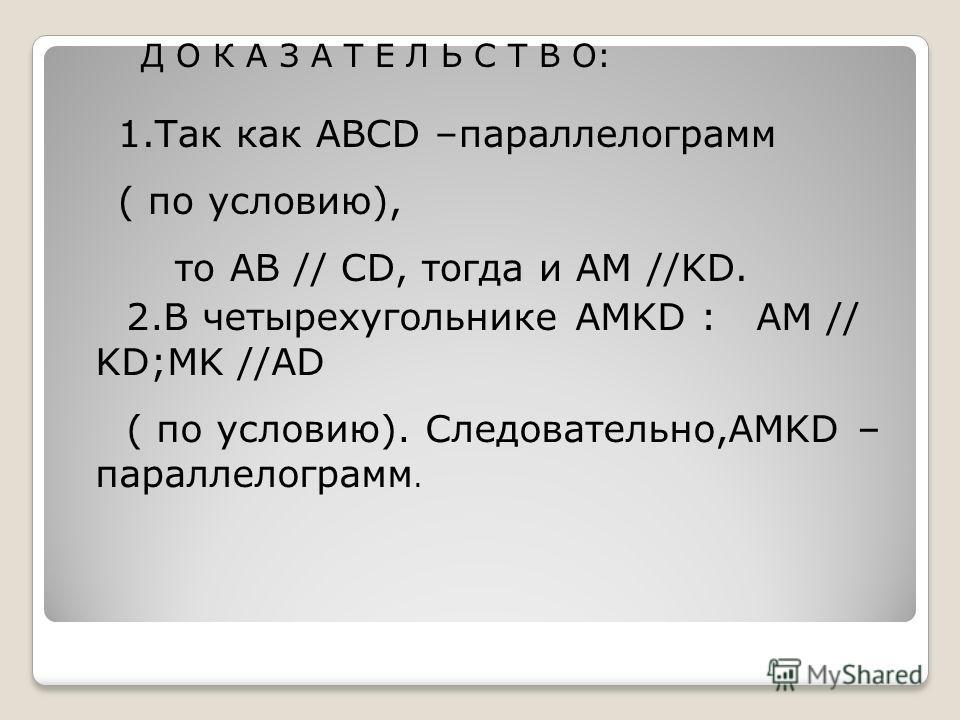 Д О К А З А Т Е Л Ь С Т В О: 1.Так как ABCD –параллелограмм ( по условию), то AB // CD, тогда и AM //KD. 2.В четырехугольнике AMKD : AM // KD;MK //AD ( по условию). Следовательно,AMKD – параллелограмм.