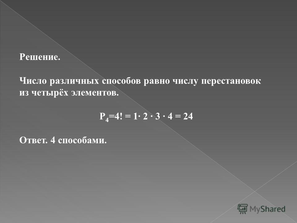 Решение. Число различных способов равно числу перестановок из четырёх элементов. P 4 =4! = 1 2 3 4 = 24 Ответ. 4 способами.