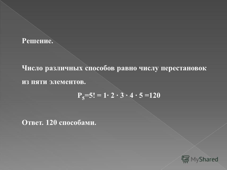 Решение. Число различных способов равно числу перестановок из пяти элементов. P 5 =5! = 1 2 3 4 5 =120 Ответ. 120 способами.