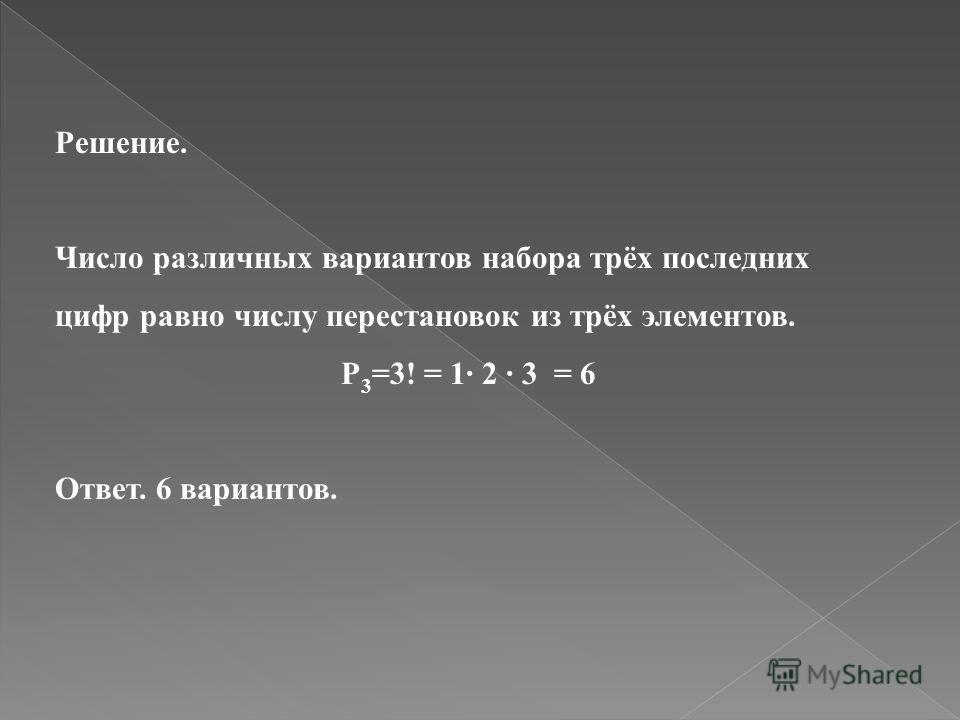 Решение. Число различных вариантов набора трёх последних цифр равно числу перестановок из трёх элементов. P 3 =3! = 1 2 3 = 6 Ответ. 6 вариантов.