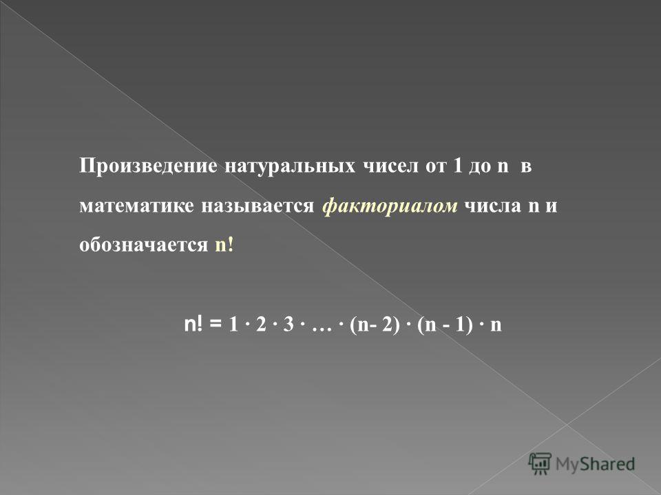 Произведение натуральных чисел от 1 до n в математике называется факториалом числа n и обозначается n! n! = 1 2 3 … (n- 2) (n - 1) n