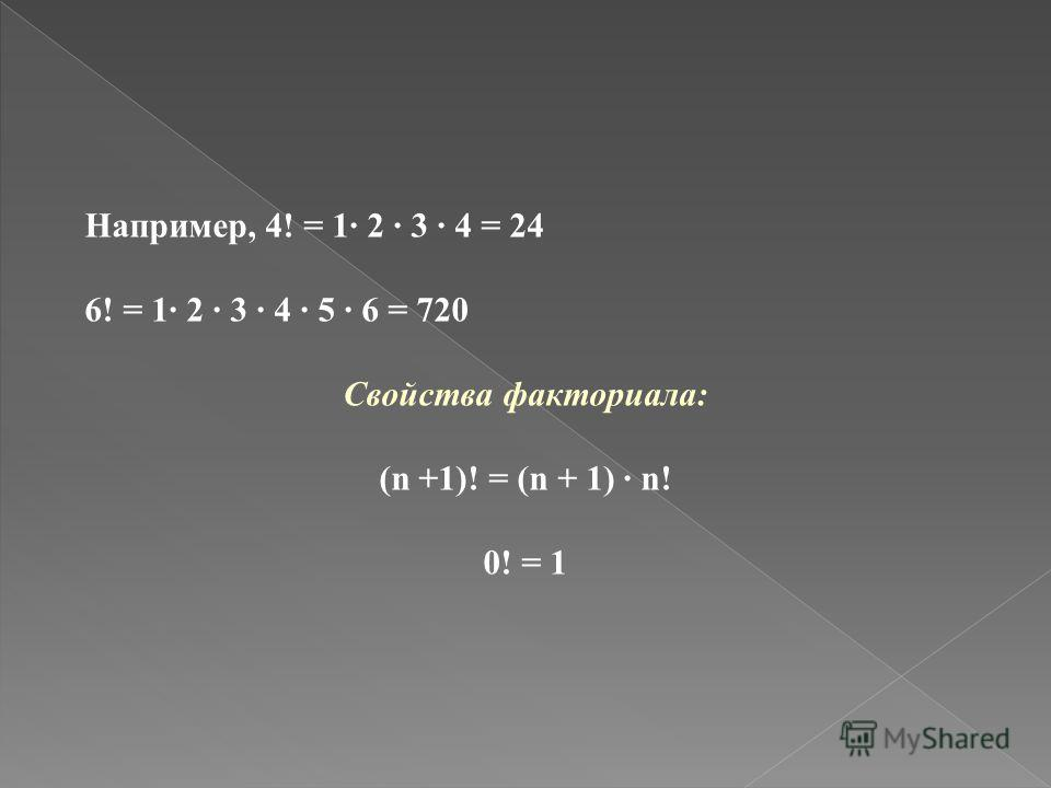 Например, 4! = 1 2 3 4 = 24 6! = 1 2 3 4 5 6 = 720 Свойства факториала: (n +1)! = (n + 1) n! 0! = 1