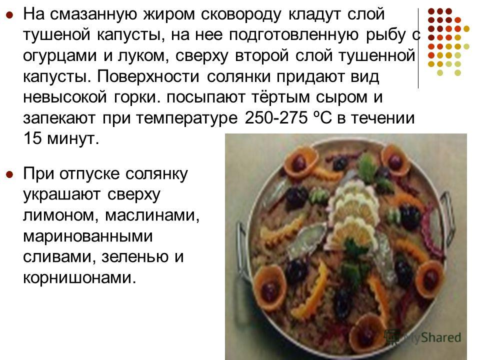 На смазанную жиром сковороду кладут слой тушеной капусты, на нее подготовленную рыбу с огурцами и луком, сверху второй слой тушенной капусты. Поверхности солянки придают вид невысокой горки. посыпают тёртым сыром и запекают при температуре 250-275 ºС