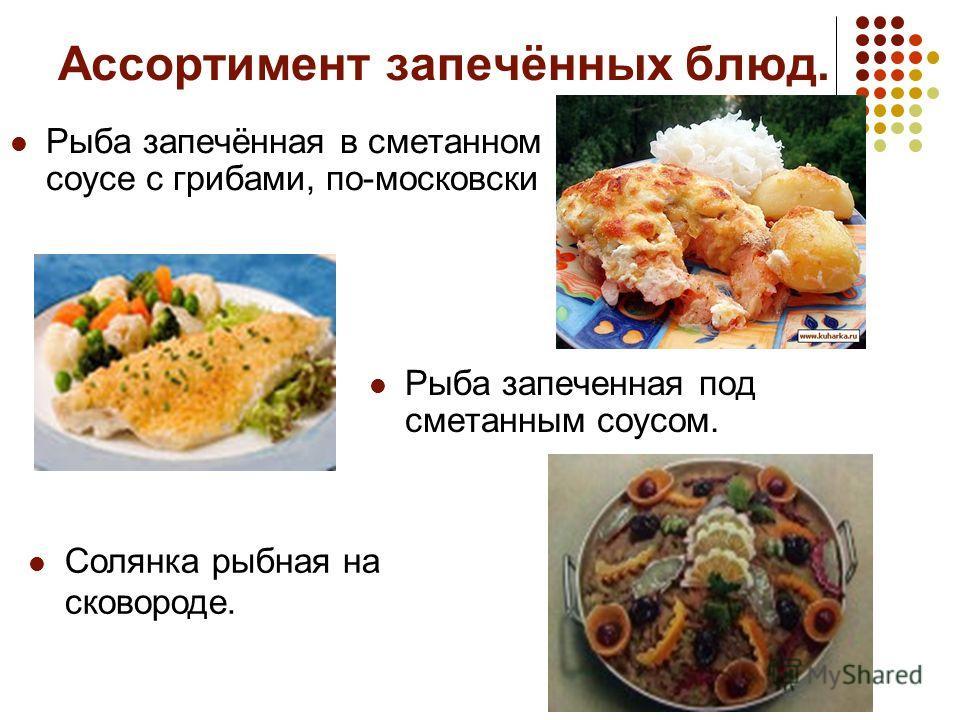 Ассортимент запечённых блюд. Рыба запечённая в сметанном соусе с грибами, по-московски Рыба запеченная под сметанным соусом. Солянка рыбная на сковороде.