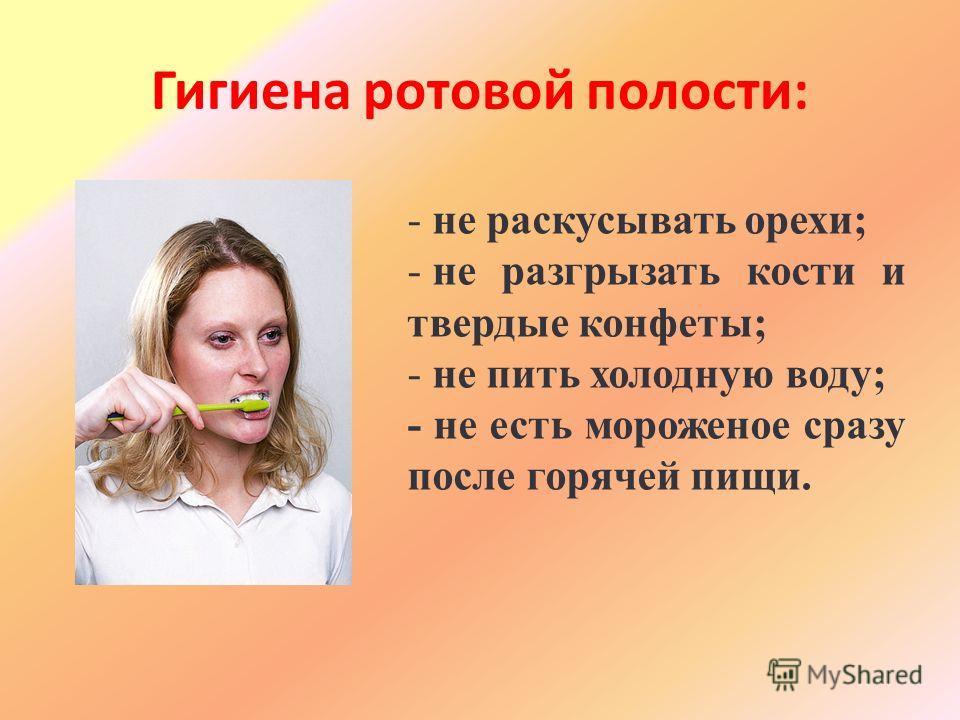 Гигиена ротовой полости: - не раскусывать орехи; - не разгрызать кости и твердые конфеты; - не пить холодную воду; - не есть мороженое сразу после горячей пищи.