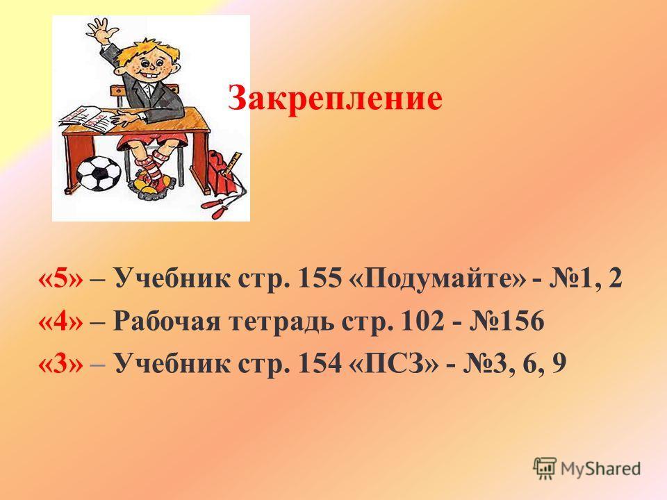 Закрепление «5» – Учебник стр. 155 «Подумайте» - 1, 2 «4» – Рабочая тетрадь стр. 102 - 156 «3» – Учебник стр. 154 «ПСЗ» - 3, 6, 9
