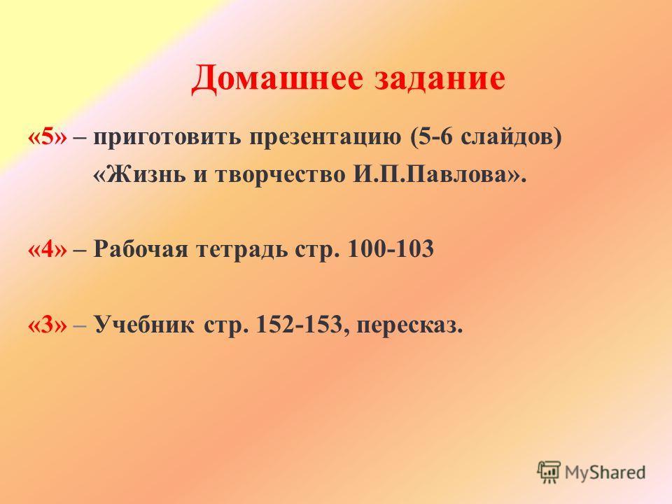 Домашнее задание «5» – приготовить презентацию (5-6 слайдов) «Жизнь и творчество И.П.Павлова». «4» – Рабочая тетрадь стр. 100-103 «3» – Учебник стр. 152-153, пересказ.