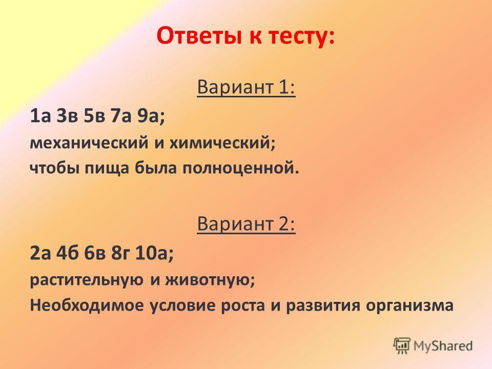 Ответы к тесту: Вариант 1: 1а 3в 5в 7а 9а; механический и химический; чтобы пища была полноценной. Вариант 2: 2а 4б 6в 8г 10а; растительную и животную; Необходимое условие роста и развития организма