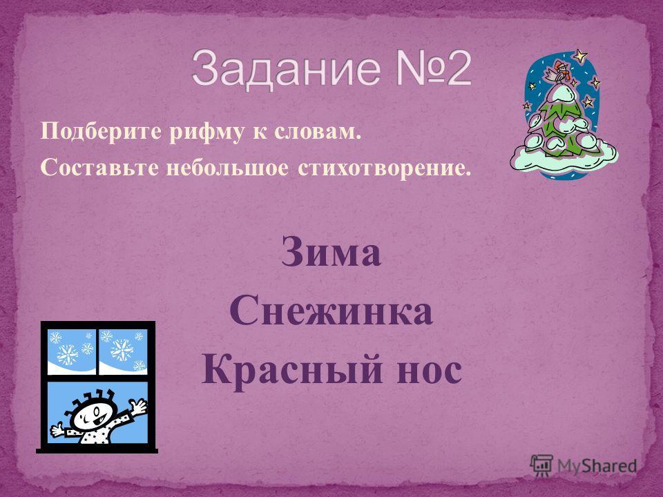 Подберите рифму к словам. Составьте небольшое стихотворение. Зима Снежинка Красный нос