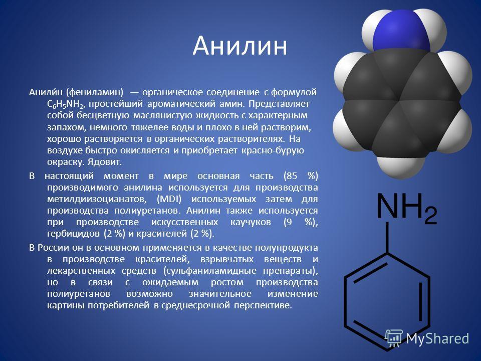 Анилин Анили́н (фениламин) органическое соединение с формулой С 6 H 5 NH 2, простейший ароматический амин. Представляет собой бесцветную маслянистую жидкость с характерным запахом, немного тяжелее воды и плохо в ней растворим, хорошо растворяется в о