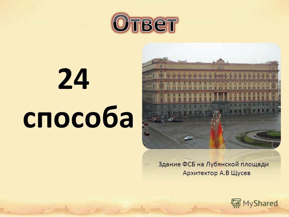 24 способа Здание ФСБ на Лубянской площади Архитектор А.В Щусев
