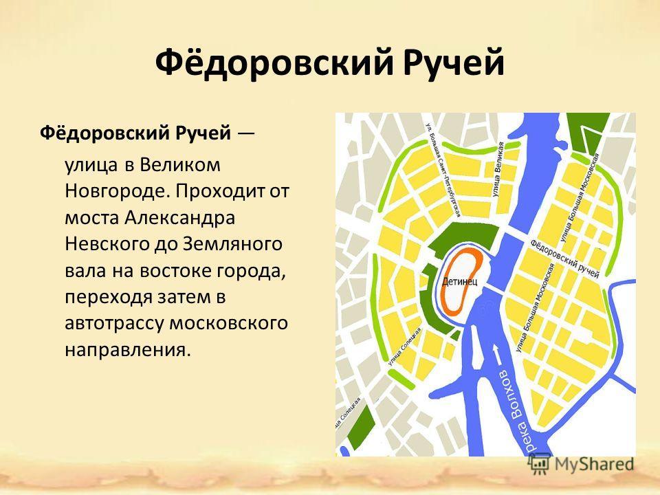 Фёдоровский Ручей улица в Великом Новгороде. Проходит от моста Александра Невского до Земляного вала на востоке города, переходя затем в автотрассу московского направления.