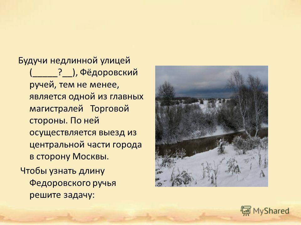 Будучи недлинной улицей (_____?__), Фёдоровский ручей, тем не менее, является одной из главных магистралей Торговой стороны. По ней осуществляется выезд из центральной части города в сторону Москвы. Чтобы узнать длину Федоровского ручья решите задачу