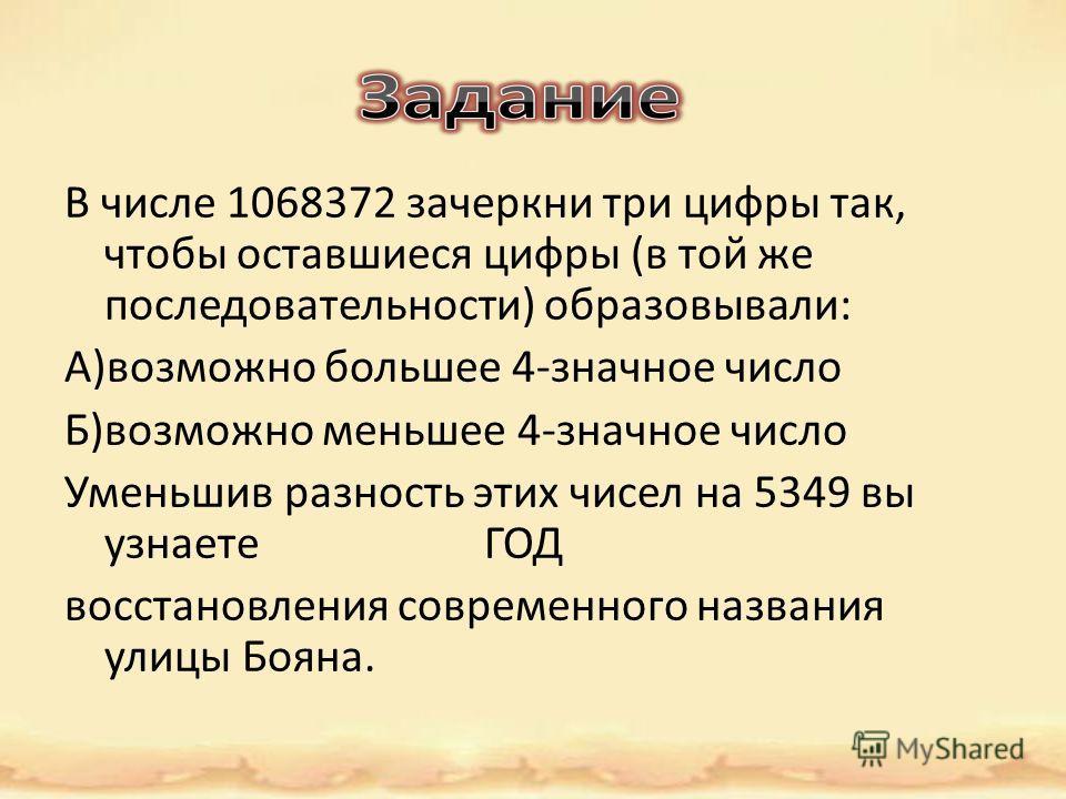 В числе 1068372 зачеркни три цифры так, чтобы оставшиеся цифры (в той же последовательности) образовывали: А)возможно большее 4-значное число Б)возможно меньшее 4-значное число Уменьшив разность этих чисел на 5349 вы узнаете ГОД восстановления соврем