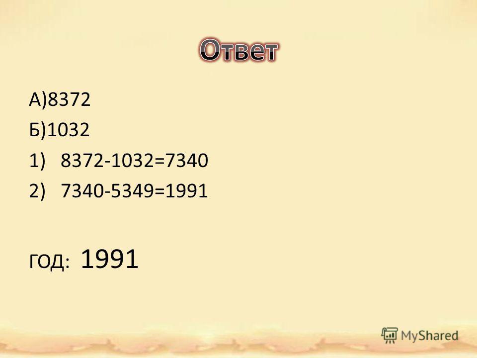 А)8372 Б)1032 1)8372-1032=7340 2)7340-5349=1991 ГОД: 1991