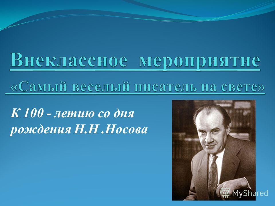 К 100 - летию со дня рождения Н.Н.Носова