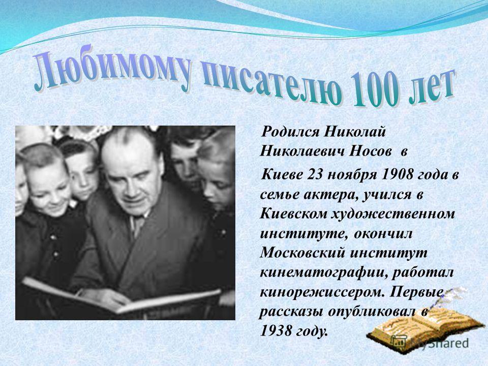 Родился Николай Николаевич Носов в Киеве 23 ноября 1908 года в семье актера, учился в Киевском художественном институте, окончил Московский институт кинематографии, работал кинорежиссером. Первые рассказы опубликовал в 1938 году.