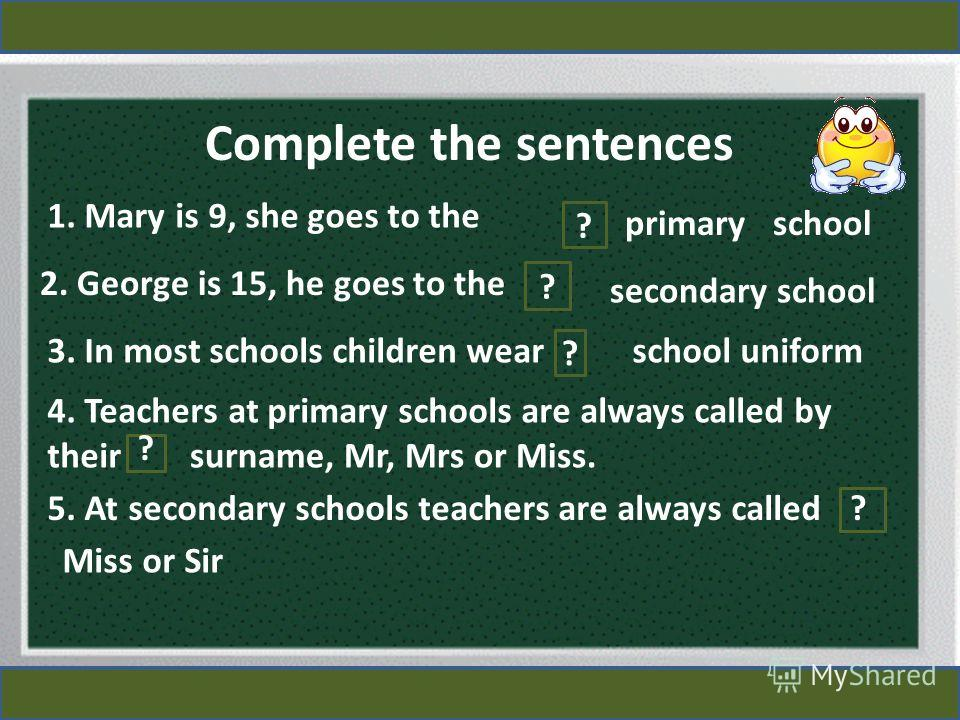 Complete the sentences 1. Mary is 9, she goes to the ? primary school 2. George is 15, he goes to the secondary school ? 3. In most schools children wear ? school uniform 4. Teachers at primary schools are always called by their surname, Mr, Mrs or M