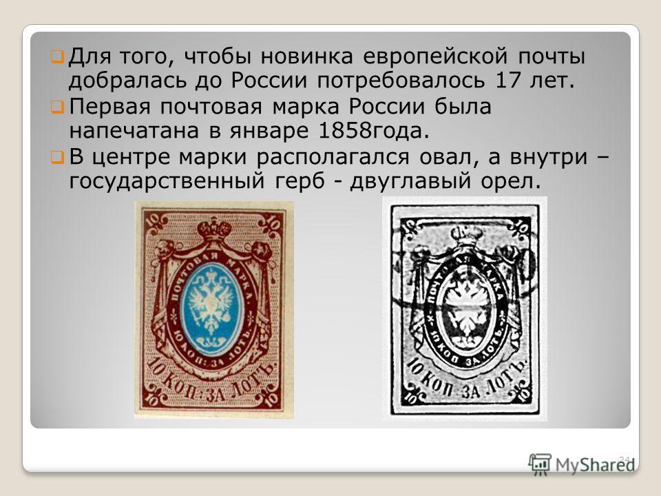 Для того, чтобы новинка европейской почты добралась до России потребовалось 17 лет. Первая почтовая марка России была напечатана в январе 1858года. В центре марки располагался овал, а внутри – государственный герб - двуглавый орел. 24