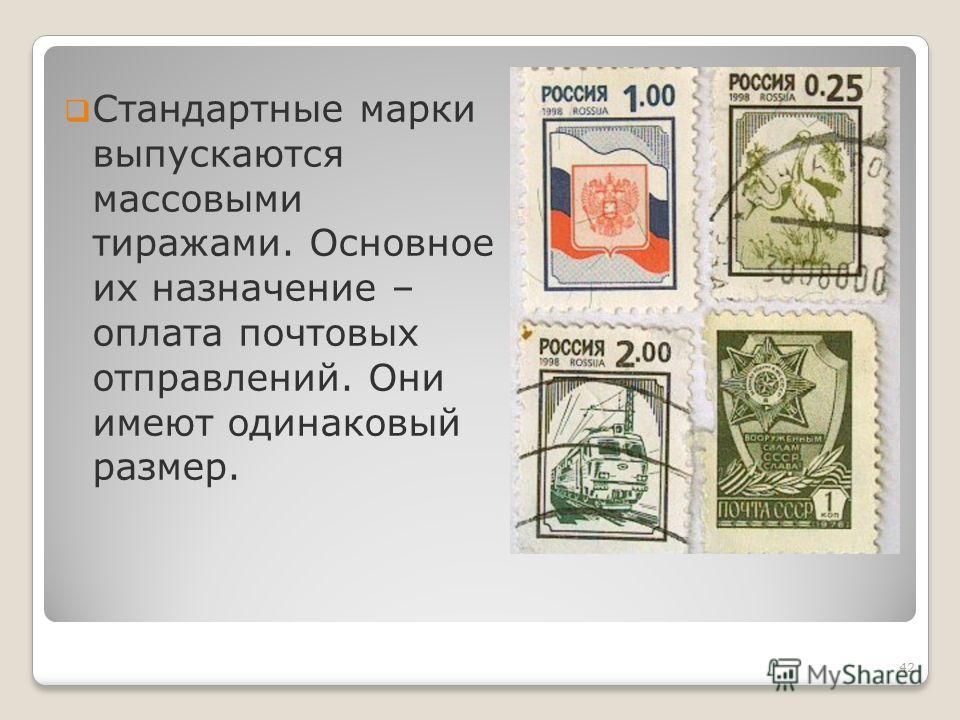 Стандартные марки выпускаются массовыми тиражами. Основное их назначение – оплата почтовых отправлений. Они имеют одинаковый размер. 42