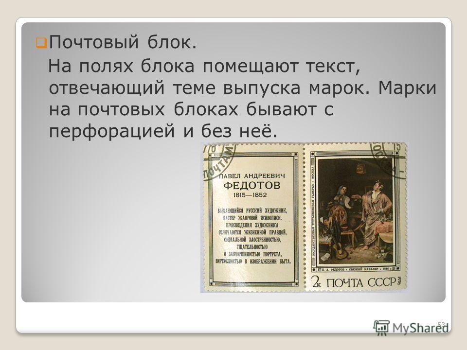 Почтовый блок. На полях блока помещают текст, отвечающий теме выпуска марок. Марки на почтовых блоках бывают с перфорацией и без неё. 53