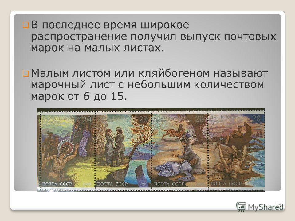 В последнее время широкое распространение получил выпуск почтовых марок на малых листах. Малым листом или кляйбогеном называют марочный лист с небольшим количеством марок от 6 до 15. 54