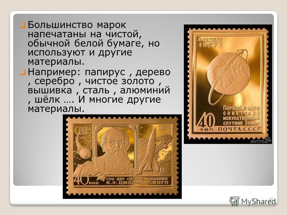 Большинство марок напечатаны на чистой, обычной белой бумаге, но используют и другие материалы. Например: папирус, дерево, серебро, чистое золото, вышивка, сталь, алюминий, шёлк …. И многие другие материалы. 56