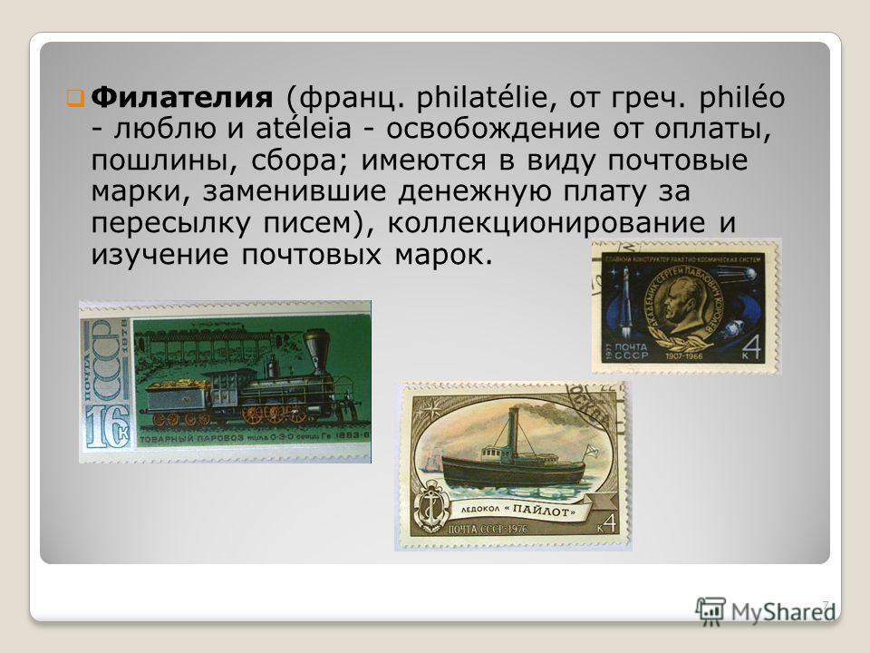 Филателия (франц. philatélie, от греч. philéo - люблю и atéleia - освобождение от оплаты, пошлины, сбора; имеются в виду почтовые марки, заменившие денежную плату за пересылку писем), коллекционирование и изучение почтовых марок. 7