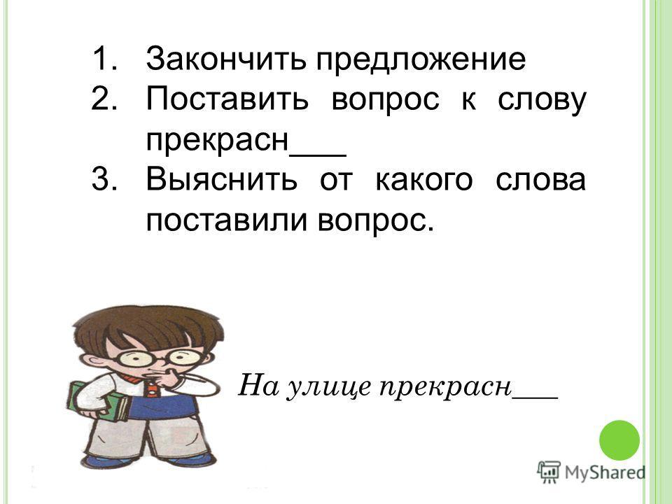 1.Закончить предложение 2.Поставить вопрос к слову прекрасн___ 3.Выяснить от какого слова поставили вопрос. На улице прекрасн___