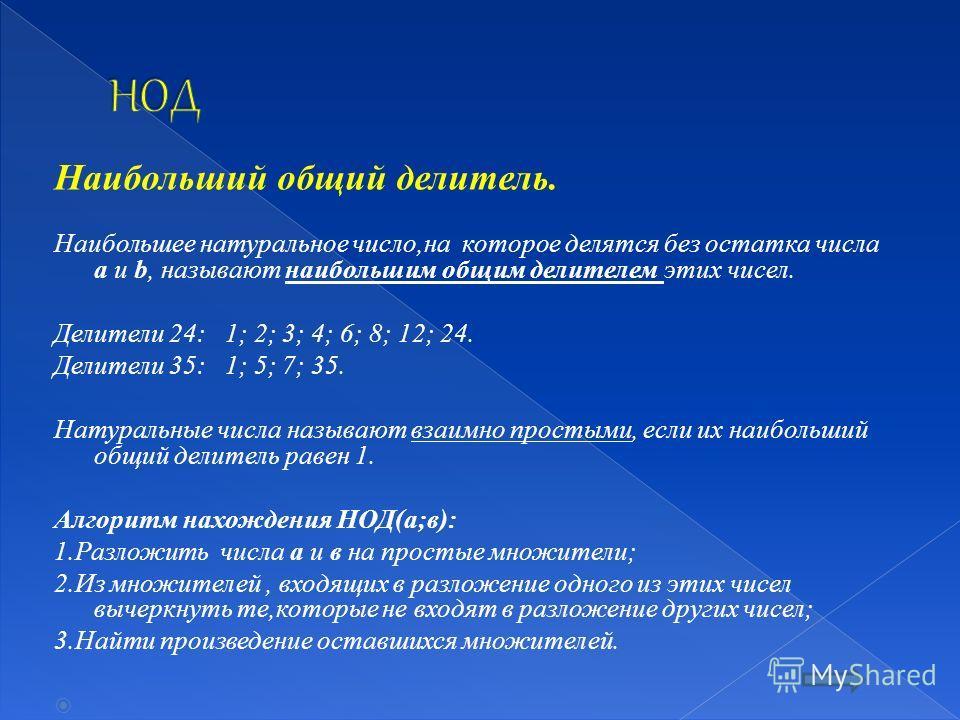 Наибольший общий делитель. Наибольшее натуральное число,на которое делятся без остатка числа a и b, называют наибольшим общим делителем этих чисел. Делители 24: 1; 2; 3; 4; 6; 8; 12; 24. Делители 35: 1; 5; 7; 35. Натуральные числа называют взаимно пр