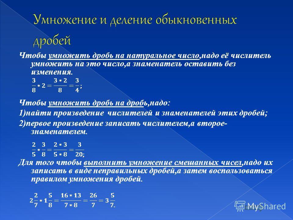 Чтобы умножить дробь на натуральное число,надо её числитель умножить на это число,а знаменатель оставить без изменения. Чтобы умножить дробь на дробь,надо: 1)найти произведение числителей и знаменателей этих дробей; 2)первое произведение записать чис