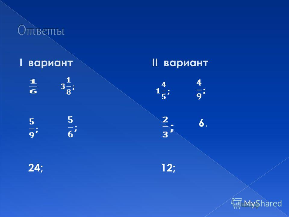I вариант 24; II вариант 6. 12;